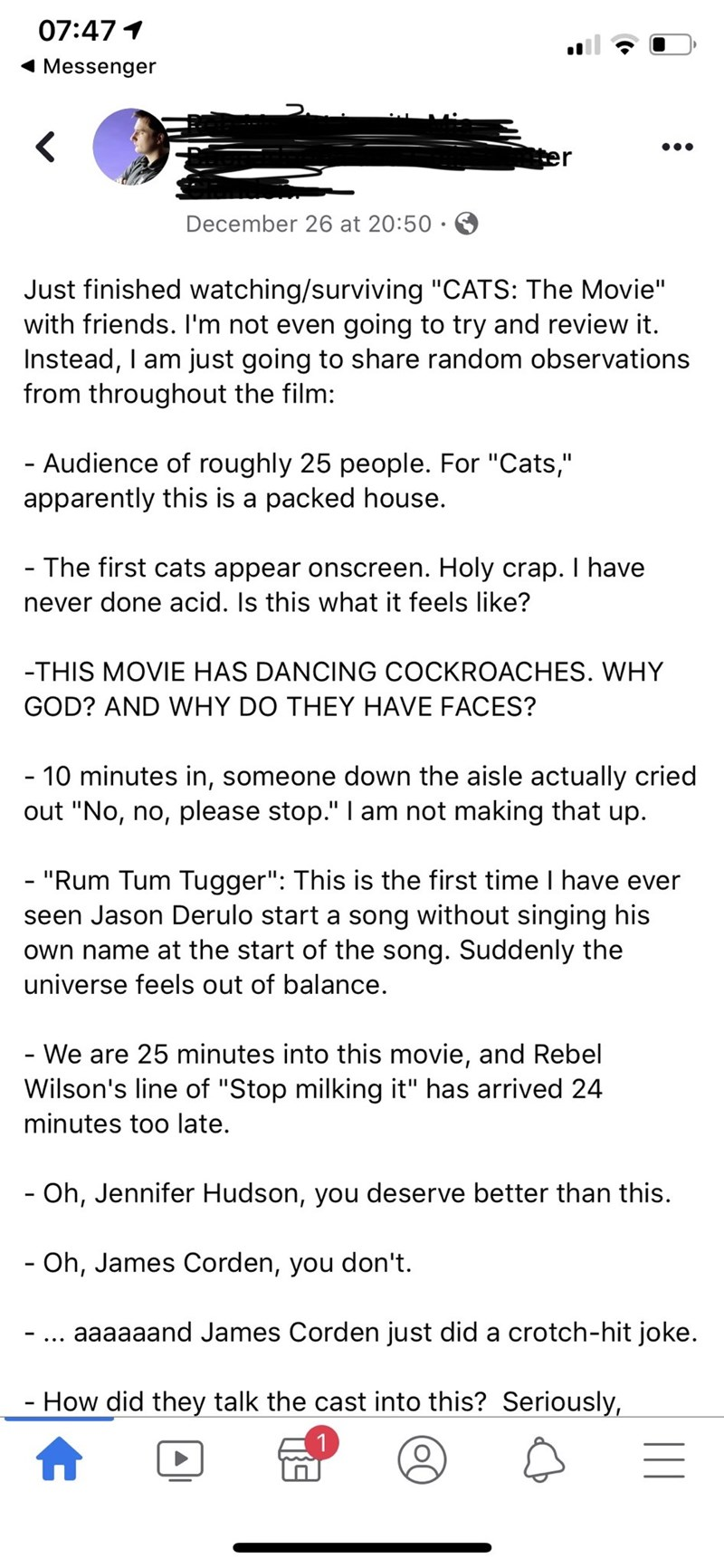 """Text - 07:47 1 Messenger er December 26 at 20:50 · E Just finished watching/surviving """"CATS: The Movie"""" with friends. I'm not even going to try and review it. Instead, I am just going to share random observations from throughout the film: - Audience of roughly 25 people. For """"Cats,"""" apparently this is a packed house. - The first cats appear onscreen. Holy crap. I have never done acid. Is this what it feels like? -THIS MOVIE HAS DANCING COCKROACHES. WHY GOD? AND WHY DO THEY HAVE FACES? - 10 minut"""