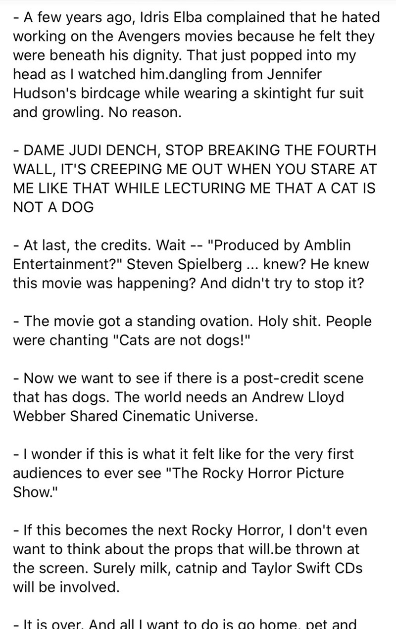 """Text - - A few years ago, Idris Elba complained that he hated working on the Avengers movies because he felt they were beneath his dignity. That just popped into my head as I watched him.dangling from Jennifer Hudson's birdcage while wearing a skintight fur suit and growling. No reason. - DAME JUDI DENCH, STOP BREAKING THE FOURTH WALL, IT'S CREEPING ME OUT WHEN YOU STARE AT ME LIKE THAT WHILE LECTURING ME THAT A CAT IS NOT A DOG - At last, the credits. Wait -- """"Produced by Amblin Entertainment?"""""""