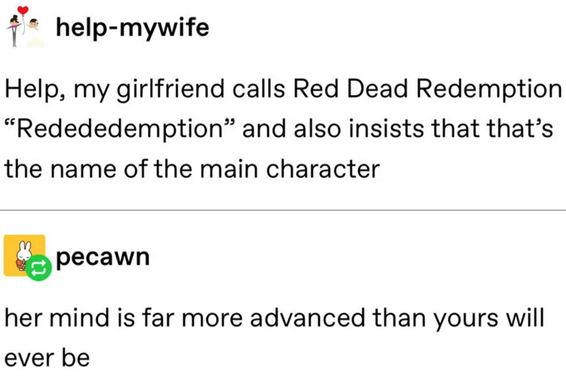 """Text - help-mywife Help, my girlfriend calls Red Dead Redemption """"Redededemption"""" and also insists that that's the name of the main character pecawn her mind is far more advanced than yours will ever be"""