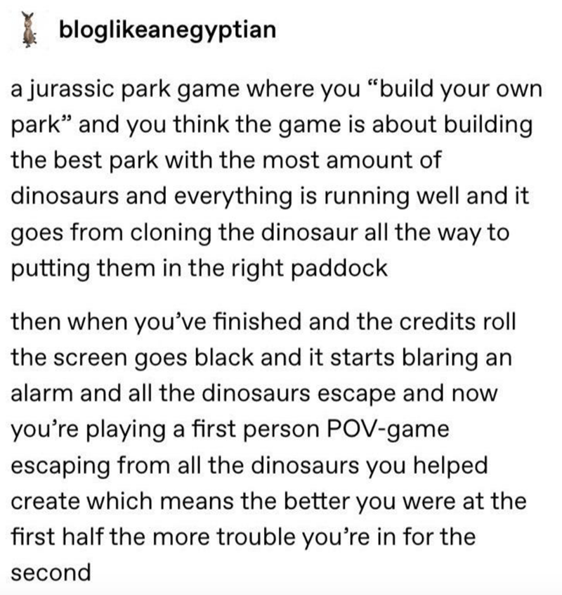 "Text - bloglikeanegyptian a jurassic park game where you ""build your own park"" and you think the game is about building the best park with the most amount of dinosaurs and everything is running well and it goes from cloning the dinosaur all the way to putting them in the right paddock then when you've finished and the credits roll the screen goes black and it starts blaring an alarm and all the dinosaurs escape and now you're playing a first person POV-game escaping from all the dinosaurs you he"