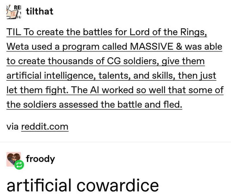 Text - REI tilthat TIL To create the battles for Lord of the Rings, Weta used a program called MASSIVE & was able to create thousands of CG soldiers, give them artificial intelligence, talents, and skills, then just let them fight. The Al worked so well that some of the soldiers assessed the battle and fled. via reddit.com froody artificial cowardice