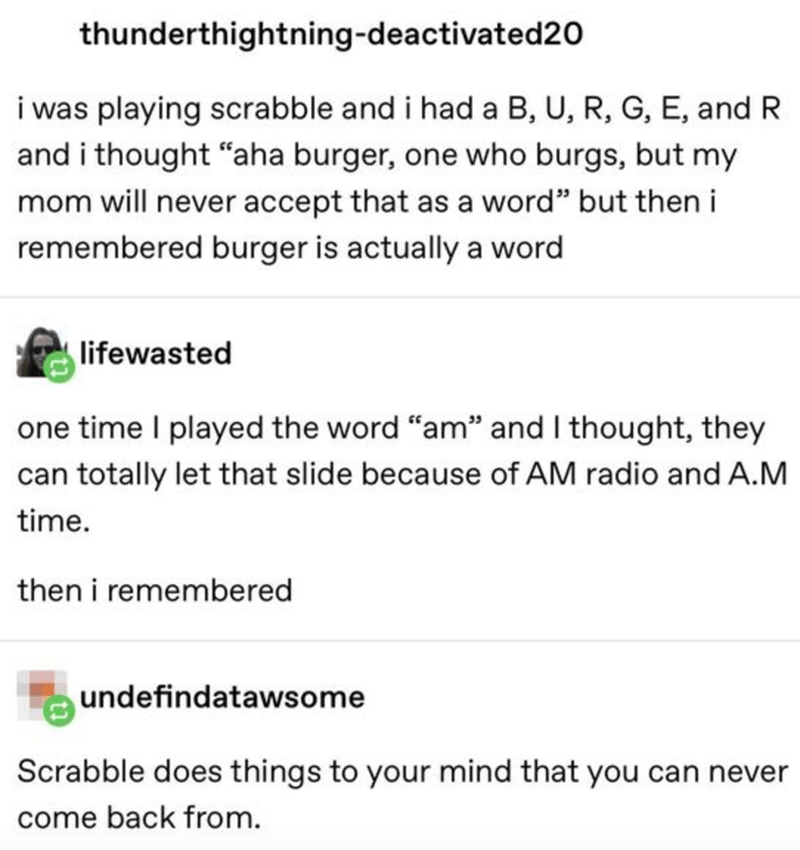 "Text - thunderthightning-deactivated20 i was playing scrabble and i had a B, U, R, G, E, and R and i thought ""aha burger, one who burgs, but my mom will never accept that as a word"" but then i remembered burger is actually a word lifewasted one time I played the word ""am"" and I thought, they can totally let that slide because of AM radio and A.M time. then i remembered undefindatawsome Scrabble does things to your mind that you can never come back from."