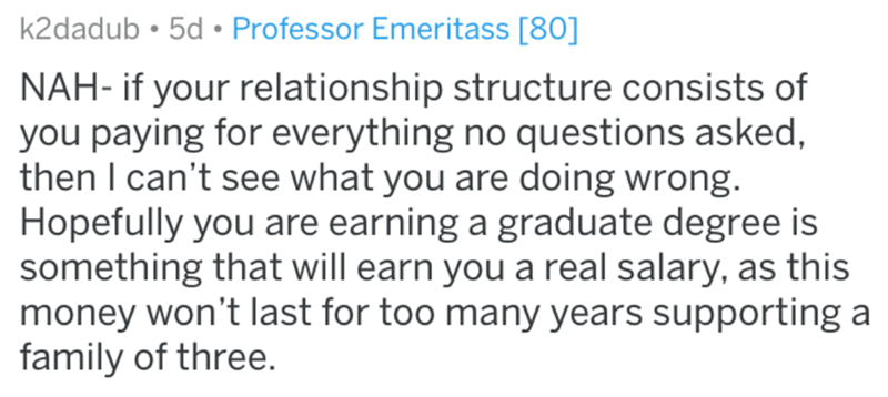 Text - k2dadub • 5d • Professor Emeritass [80] NAH- if your relationship structure consists of you paying for everything no questions asked, then I can't see what you are doing wrong. Hopefully you are earning a graduate degree is something that will earn you a real salary, as this money won't last for too many years supporting a family of three.