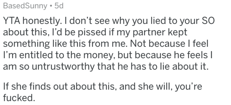 Text - BasedSunny • 5d YTA honestly. I don't see why you lied to your SO about this, l'd be pissed if my partner kept something like this from me. Not because I feel I'm entitled to the money, but because he feels I am so untrustworthy that he has to lie about it. If she finds out about this, and she will, you're fucked.