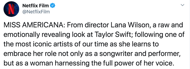 Text - Netflix Film @NetflixFilm MISS AMERICANA: From director Lana Wilson, a raw and emotionally revealing look at Taylor Swift; following one of the most iconic artists of our time as she learns to embrace her role not only as a songwriter and performer, but as a woman harnessing the full power of her voice.