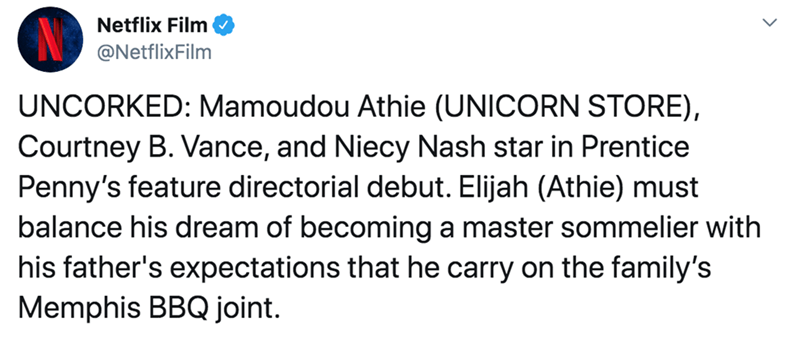 Text - Netflix Film @NetflixFilm UNCORKED: Mamoudou Athie (UNICORN STORE), Courtney B. Vance, and Niecy Nash star in Prentice Penny's feature directorial debut. Elijah (Athie) must balance his dream of becoming a master sommelier with his father's expectations that he carry on the family's Memphis BBQ joint.