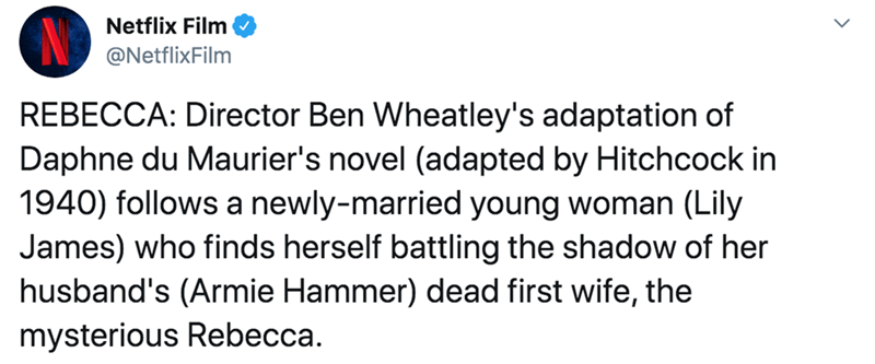 Text - Netflix Film @NetflixFilm REBECCA: Director Ben Wheatley's adaptation of Daphne du Maurier's novel (adapted by Hitchcock in 1940) follows a newly-married young woman (Lily James) who finds herself battling the shadow of her husband's (Armie Hammer) dead first wife, the mysterious Rebecca.