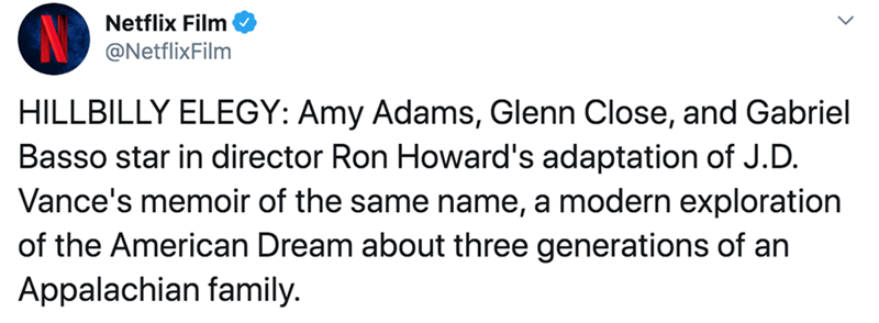 Text - Netflix Film @NetflixFilm HILLBILLY ELEGY: Amy Adams, Glenn Close, and Gabriel Basso star in director Ron Howard's adaptation of J.D. Vance's memoir of the same name, a modern exploration of the American Dream about three generations of an Appalachian family.