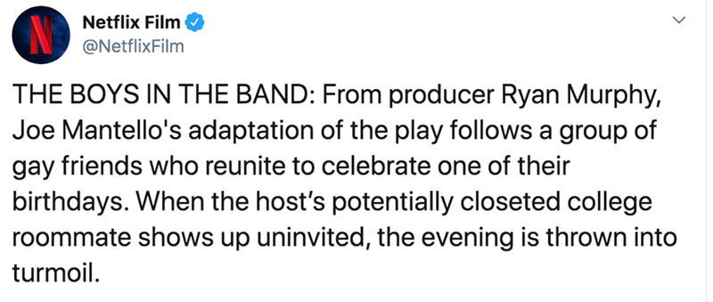 Text - Netflix Film @NetflixFilm THE BOYS IN THE BAND: From producer Ryan Murphy, Joe Mantello's adaptation of the play follows a group of gay friends who reunite to celebrate one of their birthdays. When the host's potentially closeted college roommate shows up uninvited, the evening is thrown into turmoil.
