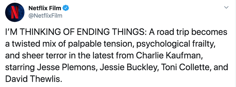 Text - Netflix Film @NetflixFilm I'M THINKING OF ENDING THINGS: A road trip becomes a twisted mix of palpable tension, psychological frailty, and sheer terror in the latest from Charlie Kaufman, starring Jesse Plemons, Jessie Buckley, Toni Collette, and David Thewlis.
