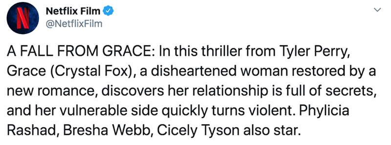 Text - Netflix Film @NetflixFilm A FALL FROM GRACE: In this thriller from Tyler Perry, Grace (Crystal Fox), a disheartened woman restored by a new romance, discovers her relationship is full of secrets, and her vulnerable side quickly turns violent. Phylicia Rashad, Bresha Webb, Cicely Tyson also star.