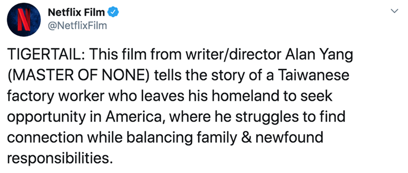 Text - Netflix Film @NetflixFilm TIGERTAIL: This film from writer/director Alan Yang (MASTER OF NONE) tells the story of a Taiwanese factory worker who leaves his homeland to seek opportunity in America, where he struggles to find connection while balancing family & newfound responsibilities.