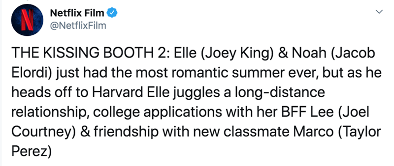 Text - Netflix Film @NetflixFilm THE KISSING BOOTH 2: Elle (Joey King) & Noah (Jacob Elordi) just had the most romantic summer ever, but as he heads off to Harvard Elle juggles a long-distance relationship, college applications with her BFF Lee (Joel Courtney) & friendship with new classmate Marco (Taylor Perez)