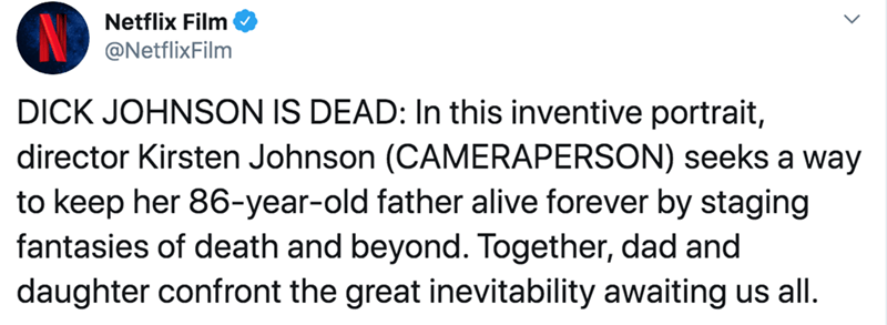 Text - Netflix Film @NetflixFilm DICK JOHNSON IS DEAD: In this inventive portrait, director Kirsten Johnson (CAMERAPERSON) seeks a way to keep her 86-year-old father alive forever by staging fantasies of death and beyond. Together, dad and daughter confront the great inevitability awaiting us all.