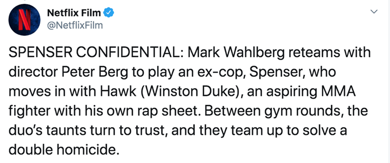 Text - Netflix Film @NetflixFilm SPENSER CONFIDENTIAL: Mark Wahlberg reteams with director Peter Berg to play an ex-cop, Spenser, who moves in with Hawk (Winston Duke), an aspiring MMA fighter with his own rap sheet. Between gym rounds, the duo's taunts turn to trust, and they team up to solve a double homicide.