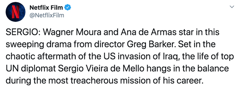 Text - Netflix Film @NetflixFilm SERGIO: Wagner Moura and Ana de Armas star in this sweeping drama from director Greg Barker. Set in the chaotic aftermath of the US invasion of Iraq, the life of top UN diplomat Sergio Vieira de Mello hangs in the balance during the most treacherous mission of his career.