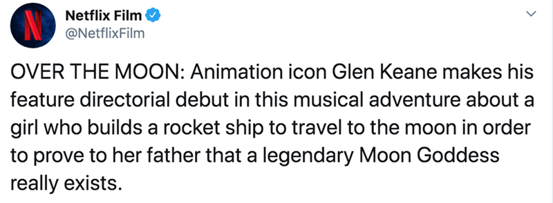 Text - Netflix Film @NetflixFilm OVER THE MOON: Animation icon Glen Keane makes his feature directorial debut in this musical adventure about a girl who builds a rocket ship to travel to the moon in order to prove to her father that a legendary Moon Goddess really exists.