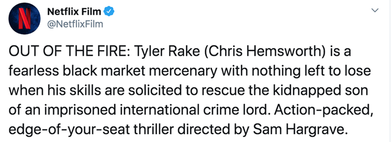 Text - Netflix Film @NetflixFilm OUT OF THE FIRE: Tyler Rake (Chris Hemsworth) is a fearless black market mercenary with nothing left to lose when his skills are solicited to rescue the kidnapped son of an imprisoned international crime lord. Action-packed, edge-of-your-seat thriller directed by Sam Hargrave.