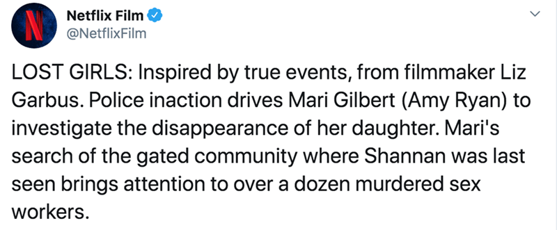Text - Netflix Film @NetflixFilm LOST GIRLS: Inspired by true events, from filmmaker Liz Garbus. Police inaction drives Mari Gilbert (Amy Ryan) to investigate the disappearance of her daughter. Mari's search of the gated community where Shannan was last seen brings attention to over a dozen murdered sex workers.