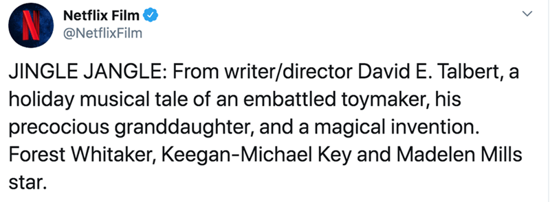 Text - Netflix Film @NetflixFilm JINGLE JANGLE: From writer/director David E. Talbert, a holiday musical tale of an embattled toymaker, his precocious granddaughter, and a magical invention. Forest Whitaker, Keegan-Michael Key and Madelen Mills star.