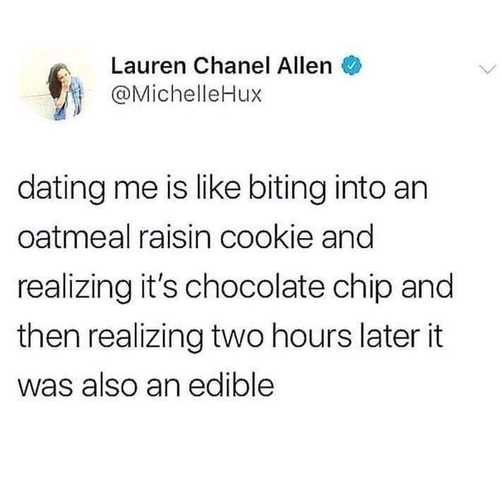 Text - Lauren Chanel Allen @MichelleHux dating me is like biting into an oatmeal raisin cookie and realizing it's chocolate chip and then realizing two hours later it was also an edible