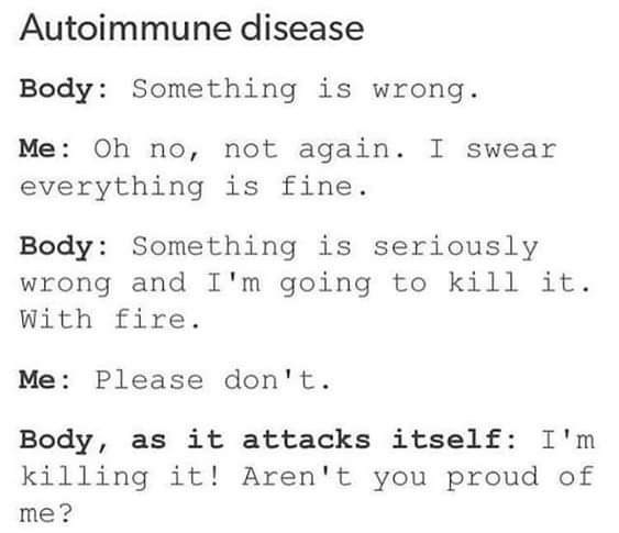 Text - Autoimmune disease Body: Something is wrong. Me: Oh no, not again. I swear everything is fine. Body: Something is seriously wrong and I'm going to kill it. With fire. Me: Please don't. Body, as it attacks itself: I'm killing it! Aren't you proud of me?