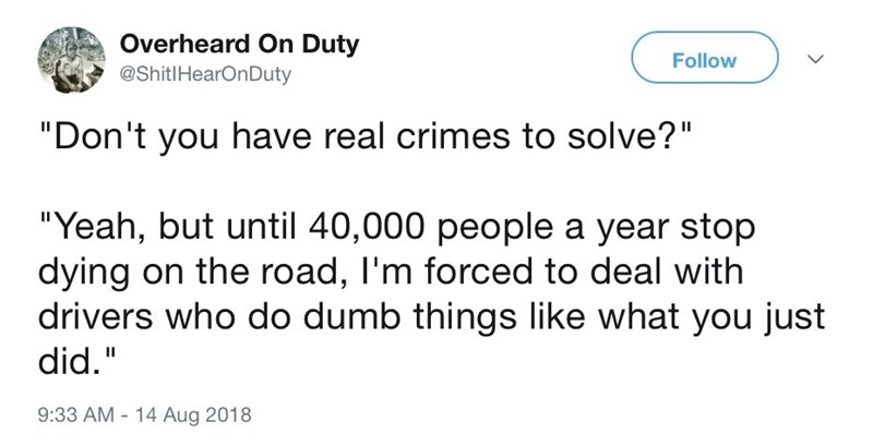 """Text - Overheard On Duty Follow @ShitlHearOnDuty """"Don't you have real crimes to solve?"""" """"Yeah, but until 40,000 people a year stop dying on the road, I'm forced to deal with drivers who do dumb things like what you just did."""" II 9:33 AM - 14 Aug 2018"""