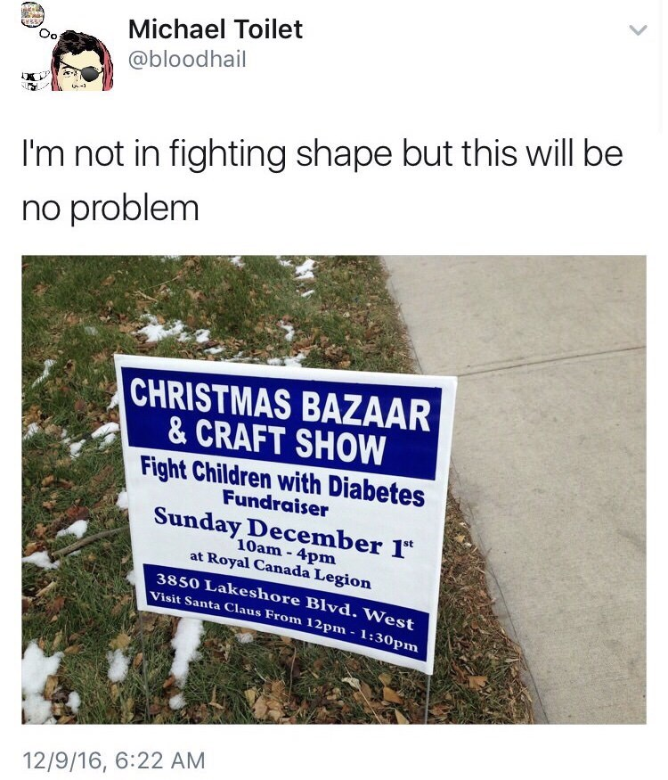 """Text - Michael Toilet Oo @bloodhail I'm not in fighting shape but this will be no problem CHRISTMAS BAZAAR & CRAFT SHOW Fight Children with Diabetes Fundraiser Sunday December 1"""" 10am- 4pm at Royal Canada Legion 3850 Lakeshore Blvd. West Visit Santa Claus From 12pm - 1:30pm 12/9/16, 6:22 AM"""