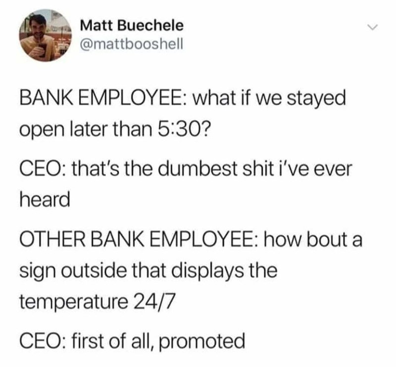 Text - Matt Buechele @mattbooshell BANK EMPLOYEE: what if we stayed open later than 5:30? CEO: that's the dumbest shit i've ever heard OTHER BANK EMPLOYEE: how bout a sign outside that displays the temperature 24/7 CEO: first of allI, promoted