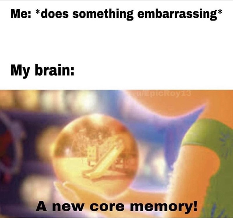 Text - Me: *does something embarrassing* My brain: EDIORoy EpicRoy13 A new core memory!A