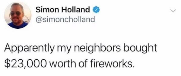 Text - Simon Holland @simoncholland Apparently my neighbors bought $23,000 worth of fireworks.
