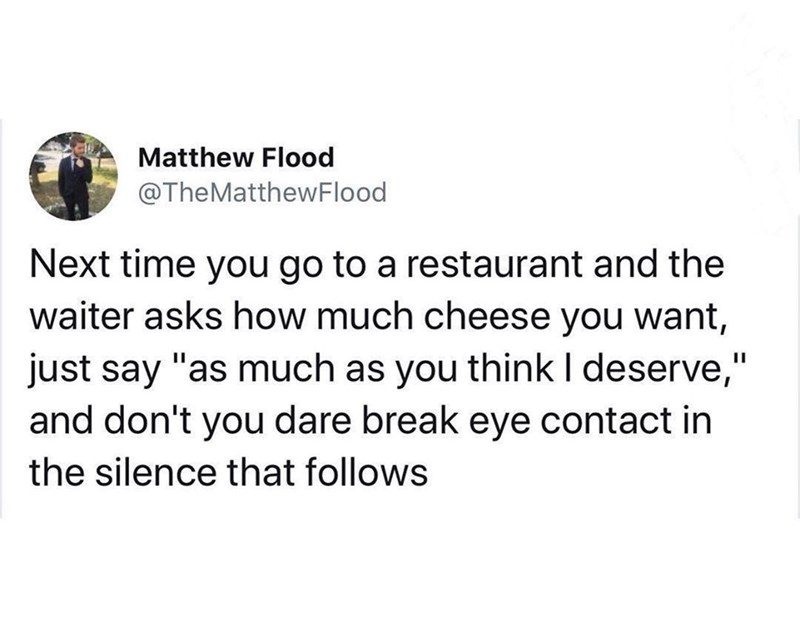 """Text - Matthew Flood @TheMatthewFlood Next time you go to a restaurant and the waiter asks how much cheese you want, just say """"as much as you think I deserve,"""" and don't you dare break eye contact in the silence that follows"""