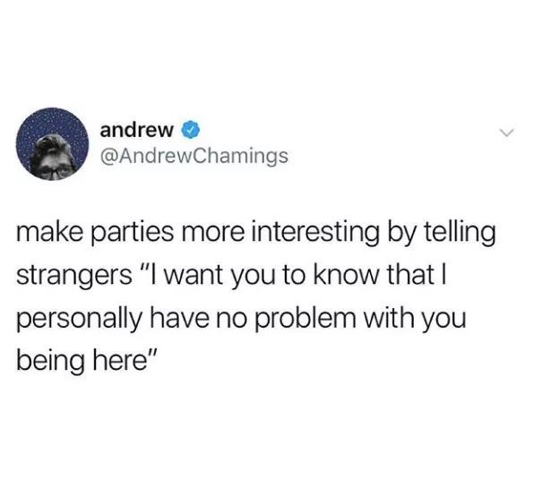 """Text - andrew O @AndrewChamings make parties more interesting by telling strangers """"I want you to know that I personally have no problem with you being here"""""""