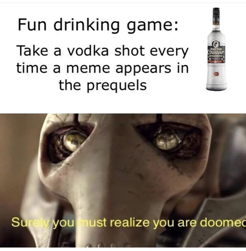Text - Fun drinking game: Take a vodka shot every time a meme appears in the prequels Pycc CTAHDAPI Surely you must realize you are doomec