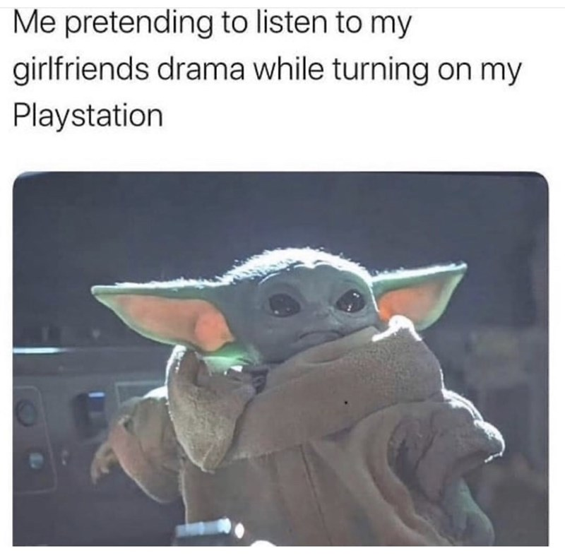Yoda - Me pretending to listen to my girlfriends drama while turning on my Playstation