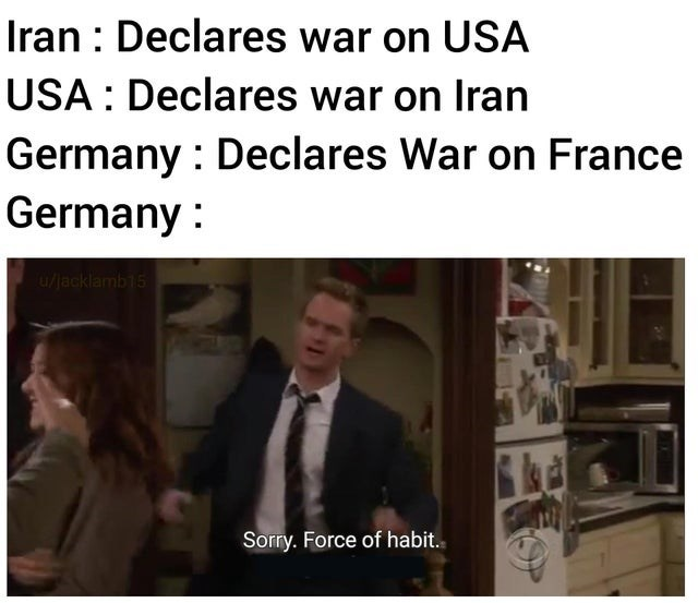 Text - Iran : Declares war on USA USA: Declares war on Iran Germany : Declares War on France Germany : u/jacklamb15 Sorry. Force of habit.