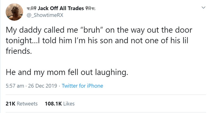 "Text - RAR Jack Off All Trades f8E @_ShowtimeRX My daddy called me ""bruh"" on the way out the door tonight...l told him I'm his son and not one of his lil friends. He and my mom fell out laughing. 5:57 am · 26 Dec 2019 · Twitter for iPhone 108.1K Likes 21K Retweets"