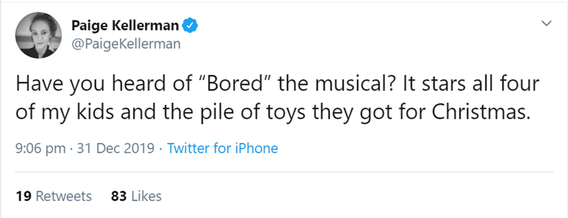 "Text - Paige Kellerman @PaigeKellerman Have you heard of ""Bored"" the musical? It stars all four of my kids and the pile of toys they got for Christmas. 9:06 pm · 31 Dec 2019 · Twitter for iPhone 83 Likes 19 Retweets"