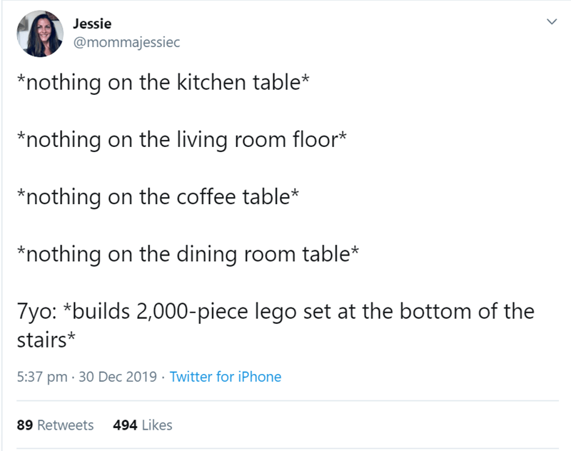 Text - Jessie @mommajessiec *nothing on the kitchen table* *nothing on the living room floor* *nothing on the coffee table* *nothing on the dining room table* 7yo: *builds 2,000-piece lego set at the bottom of the stairs* 5:37 pm · 30 Dec 2019 · Twitter for iPhone 494 Likes 89 Retweets