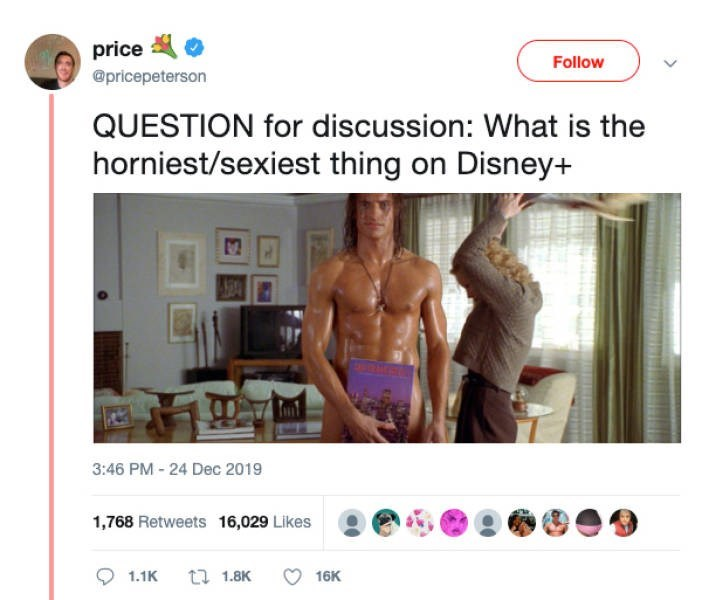 Text - price Follow @pricepeterson QUESTION for discussion: What is the horniest/sexiest thing on Disney+ TRD 3:46 PM - 24 Dec 2019 1,768 Retweets 16,029 Likes t7 1.8K 16K 1.1K
