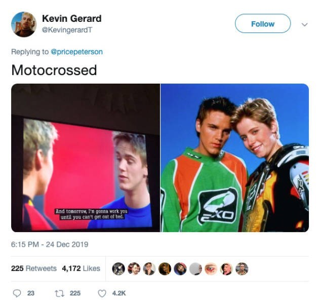 Product - Kevin Gerard Follow @KevingerardT Replying to @pricepeterson Motocrossed And tomorrow, I'n gonna work you until you can't get out of bed 6:15 PM - 24 Dec 2019 225 Retweets 4,172 Likes t7 225 4.2K 23