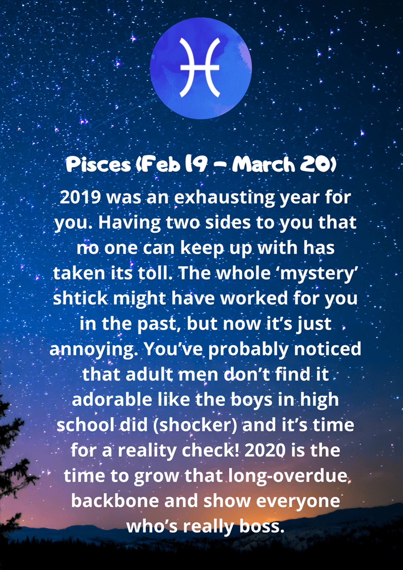 Sky - Pisces (Feb 19 - March 20) 2019 was an exhausting year for you. Having two sides to you that no one can keep up with has taken its töll. The whole 'mystery' shtick might have worked for you in the past, but now it's just , annoying. You've, probably noticed that adult men don't find it. adorable like the boys in high school did (shocker) and it's time for a reality check! 2020 is the time to grow that long-overdue, backbone and show everyone who's really boss.