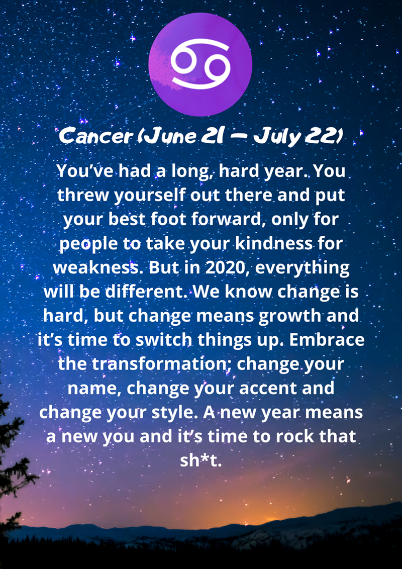 Sky - July 22) Cancer (June 21¬ You've had a long, hard year. You threw yourself out there and put your best foot forward, only for people to take your kindness for weakness. But in 2020, everything will be different. We know change is hard, but change means growth and. it's time to switch things up. Embrace the transformation; change.your name, change your accent and change your style. A new year means a new you and it's time to rock that sh*t.