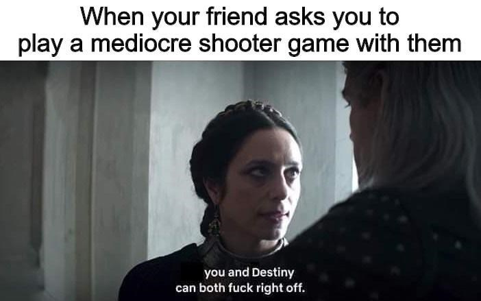 Text - Text - When your friend asks you to play a mediocre shooter game with them you and Destiny can both fuck right off.