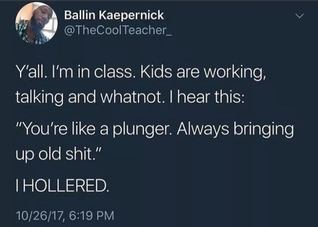 "Text - Ballin Kaepernick @TheCoolTeacher_ Y'all. I'm in class. Kids are working, talking and whatnot. I hear this: ""You're like a plunger. Always bringing up old shit."" THOLLERED. 10/26/17, 6:19 PM"