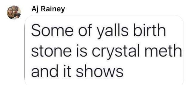 Text - Aj Rainey Some of yalls birth stone is crystal meth and it shows