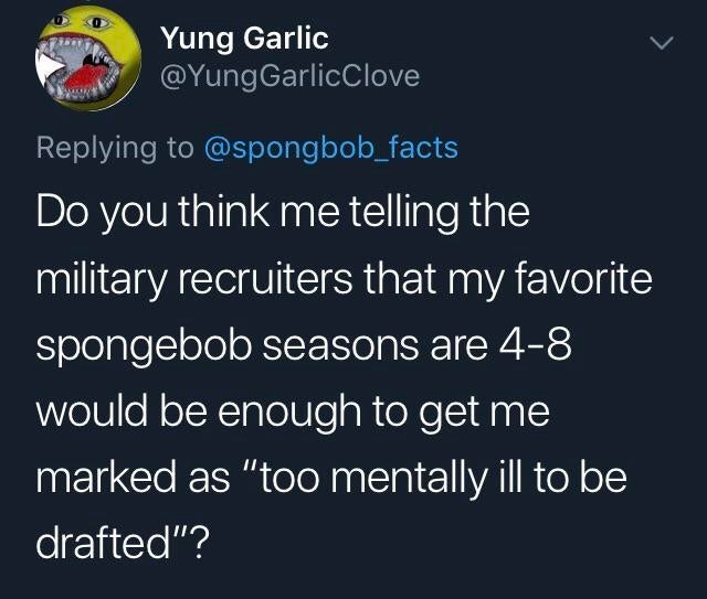 """Text - Yung Garlic @YungGarlicClove Replying to @spongbob_facts Do you think me telling the military recruiters that my favorite spongebob seasons are 4-8 would be enough to get me marked as """"too mentally ill to be drafted""""?"""