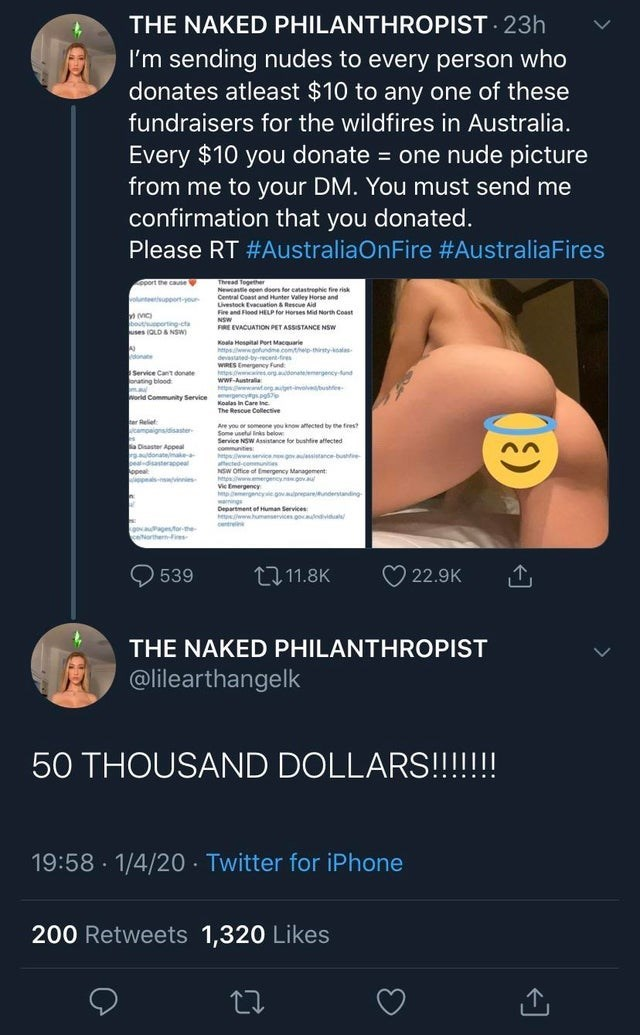 Text - THE NAKED PHILANTHROPIST 23h I'm sending nudes to every person who donates atleast $10 to any one of these fundraisers for the wildfires in Australia. Every $10 you donate = one nude picture from me to your DM. You must send me confirmation that you donated. Please RT #AustraliaOnFire #AustraliaFires Thread Together Newcaste open doors for catastrephie fire risk Central Coast and Hunter Valley Horse and Uvestock Evacuation & Rescue Aid Fire and Flood HELP for Horses Mid North Coast NSW FI
