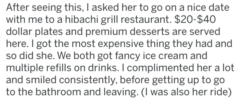Text - After seeing this, I asked her to go on a nice date with me to a hibachi grill restaurant. $20-$40 dollar plates and premium desserts are served here. I got the most expensive thing they had and so did she. We both got fancy ice cream and multiple refills on drinks. I complimented her a lot and smiled consistently, before getting up to go to the bathroom and leaving. (I was also her ride)
