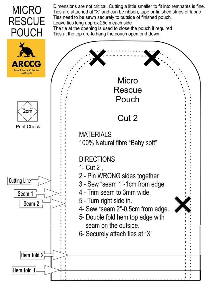 "Text - Dimensions are not critical. Cutting a little smaller to fit into remnants is fine. Ties are attached at ""X"" and can be ribbon, tape or finished strips of fabric Ties need to be sewn securely to outside of finished pouch. Leave ties long approx 25cm each side The tie at the opening is used to close the pouch if required Ties at the top are to hang the pouch open end down. MICRO RESCUE POUCH ARCCG Animal Rescue Collective Craft Guild Micro Rescue Pouch 2cm Cut 2 Print Check MATERIALS 100%"